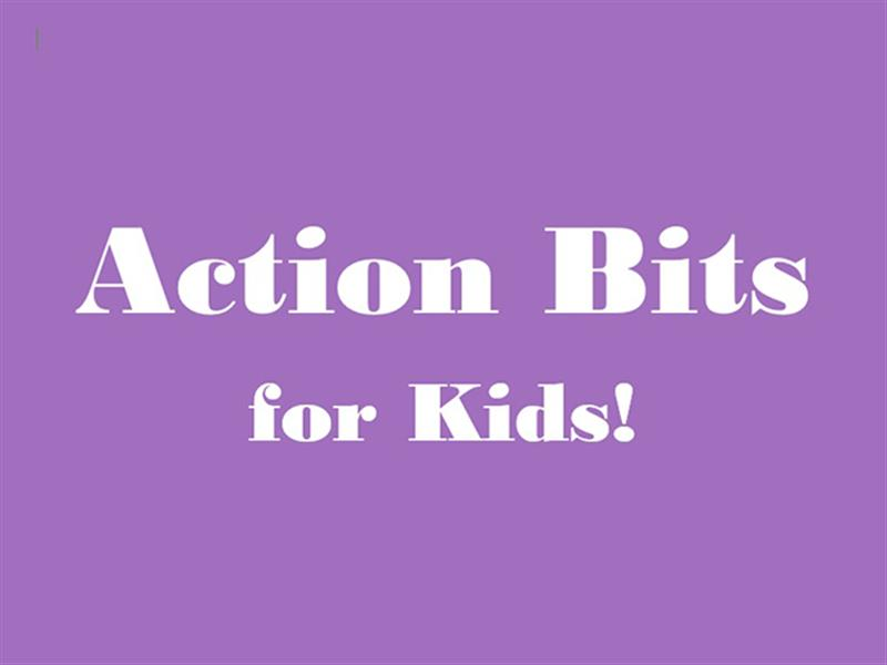 Action Bits for Kids!